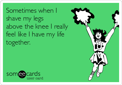 Sometimes when I shave my legs above the knee I really feel like I have my life together.