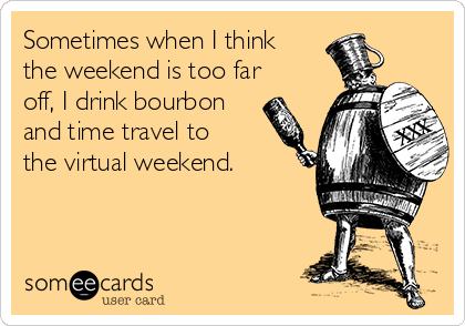 Sometimes when I think the weekend is too far off, I drink bourbon and time travel to the virtual weekend.