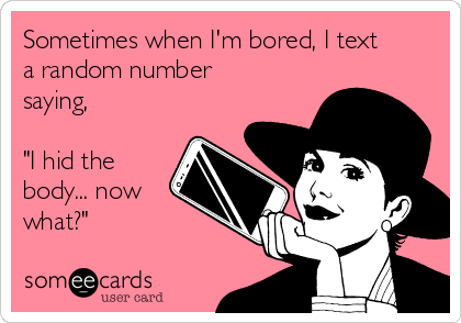 """Sometimes when I'm bored, I text a random number saying,  """"I hid the body... now what?"""""""