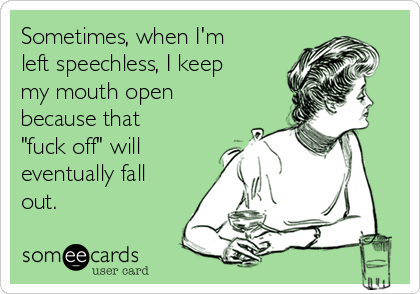 "Sometimes, when I'm left speechless, I keep my mouth open because that ""fuck off"" will eventually fall out."
