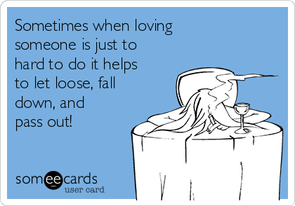 Sometimes when loving someone is just to hard to do it helps to let loose, fall down, and pass out!