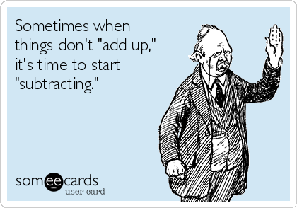 """Sometimes when things don't """"add up,"""" it's time to start """"subtracting."""""""