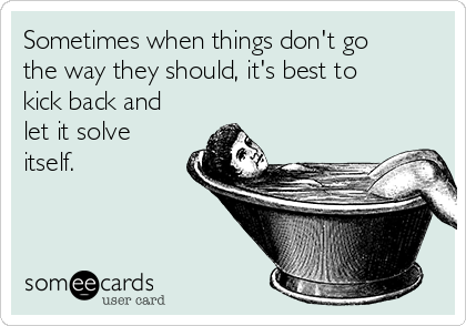 Sometimes when things don't go the way they should, it's best to kick back and let it solve itself.
