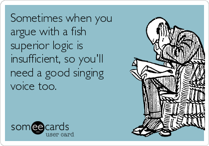 Sometimes when you argue with a fish superior logic is insufficient, so you'll need a good singing voice too.