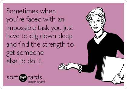 Sometimes when you're faced with an  impossible task you just have to dig down deep and find the strength to get someone else to do it.