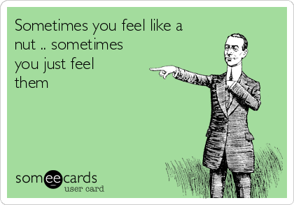 Sometimes you feel like a nut .. sometimes you just feel them