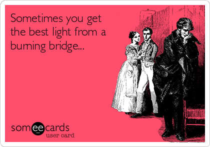 Sometimes you get the best light from a burning bridge...