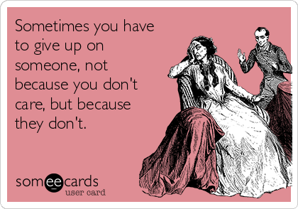 Sometimes you have to give up on someone, not because you don't care, but because they don't.