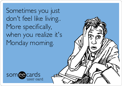 Sometimes you just don't feel like living..  More specifically, when you realize it's Monday morning.