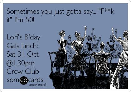 """Sometimes you just gotta say... """"F**k it"""" I'm 50!  Lori's B'day Gals lunch:  Sat 31 Oct @1.30pm  Crew Club"""