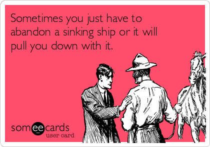Sometimes you just have to abandon a sinking ship or it will pull you down with it.