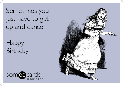 Sometimes You Just Have To Get Up And Dance Happy Birthday