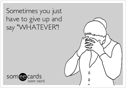 """Sometimes you just have to give up and say """"WHATEVER""""!"""