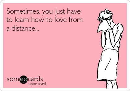 Sometimes, you just have to learn how to love from a distance...