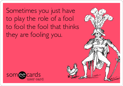Sometimes you just have to play the role of a fool to fool the fool that thinks they are fooling you.