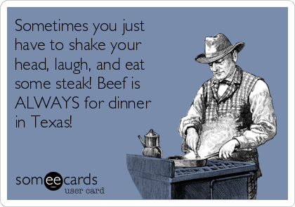 Sometimes you just have to shake your head, laugh, and eat some steak! Beef is ALWAYS for dinner in Texas!