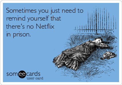 Sometimes you just need to remind yourself that there's no Netflix in prison.