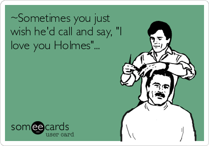 """~Sometimes you just wish he'd call and say, """"I love you Holmes""""..."""
