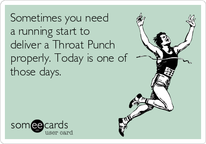 Sometimes you need a running start to deliver a Throat Punch properly. Today is one of  those days.