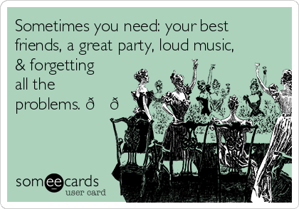 Sometimes you need: your best friends, a great party, loud music, & forgetting all the problems.