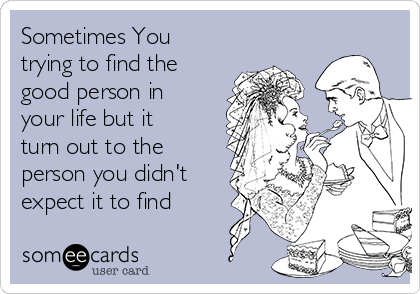 Sometimes You trying to find the good person in your life but it turn out to the person you didn't expect it to find