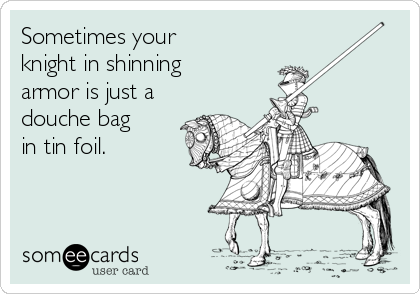Sometimes your knight in shinning armor is just a douche bag in tin foil.