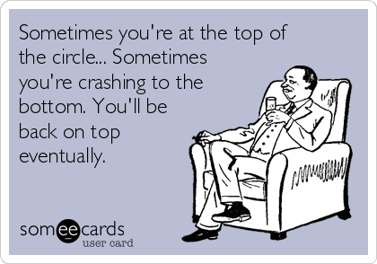 Sometimes you're at the top of the circle... Sometimes you're crashing to the bottom. You'll be back on top eventually.