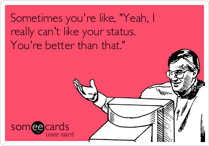 """Sometimes you're like, """"Yeah, I really can't like your status.  You're better than that."""""""