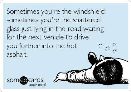 Sometimes you're the windshield; sometimes you're the shattered glass just lying in the road waiting for the next vehicle to drive you further into the hot asphalt.