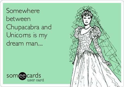 Somewhere between Chupacabra and Unicorns is my dream man....