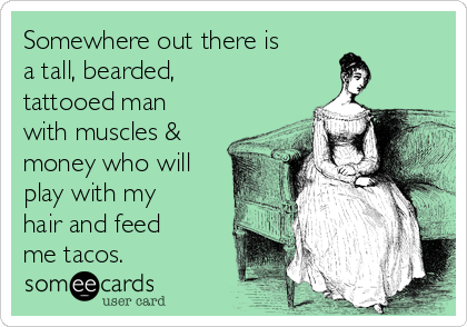Somewhere out there is a tall, bearded, tattooed man with muscles & money who will play with my hair and feed me tacos.
