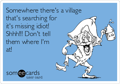 Somewhere there's a village that's searching for it's missing idiot! Shhh!!! Don't tell them where I'm at!