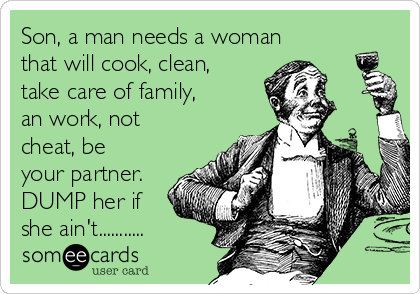 Son, a man needs a woman that will cook, clean, take care of family, an work, not cheat, be your partner. DUMP her if she ain't...........