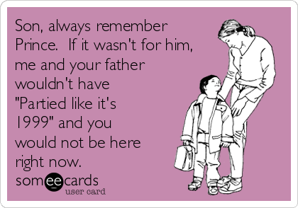 """Son, always remember Prince.  If it wasn't for him, me and your father wouldn't have """"Partied like it's 1999"""" and you would not be here right now."""