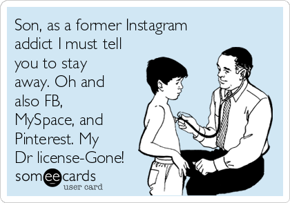 Son, as a former Instagram addict I must tell you to stay away. Oh and also FB, MySpace, and Pinterest. My Dr license-Gone!