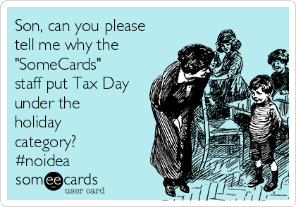 "Son, can you please tell me why the  ""SomeCards"" staff put Tax Day under the holiday category? #noidea"