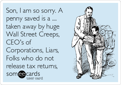 Son, I am so sorry. A penny saved is a .... taken away by huge Wall Street Creeps, CEO's of Corporations, Liars, Folks who do not release tax returns,