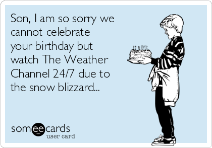 Son, I am so sorry we cannot celebrate your birthday but watch The Weather Channel 24/7 due to the snow blizzard...