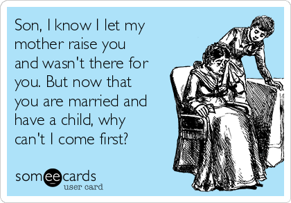 Son, I know I let my mother raise you and wasn't there for you. But now that you are married and have a child, why can't I come first?