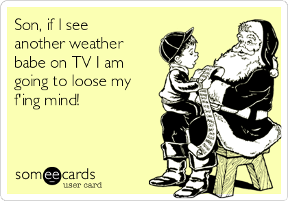Son, if I see another weather babe on TV I am going to loose my f'ing mind!