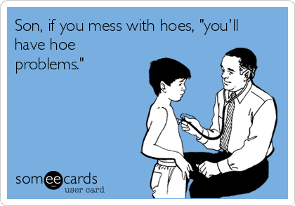 """Son, if you mess with hoes, """"you'll have hoe problems."""""""