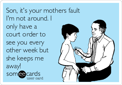 Son, it's your mothers fault I'm not around. I only have a court order to see you every other week but she keeps me away!