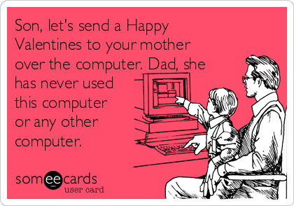 Son, let's send a Happy Valentines to your mother over the computer. Dad, she has never used this computer or any other computer.