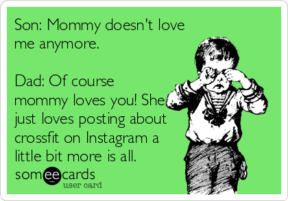 Son: Mommy doesn't love me anymore.  Dad: Of course mommy loves you! She just loves posting about crossfit on Instagram a little bit more is all.