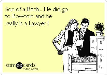 Son of a Bitch... He did go to Bowdoin and he really is a Lawyer !