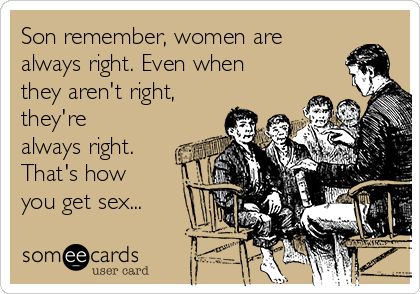 Son remember, women are always right. Even when they aren't right, they're always right. That's how you get sex...