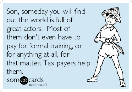 Son, someday you will find out the world is full of great actors.  Most of them don't even have to pay for formal training, or for anything at all, for that matter. Tax payers help  them.