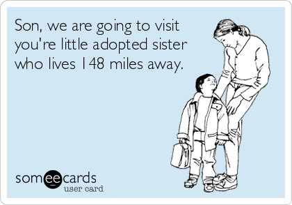 Son, we are going to visit you're little adopted sister who lives 148 miles away.