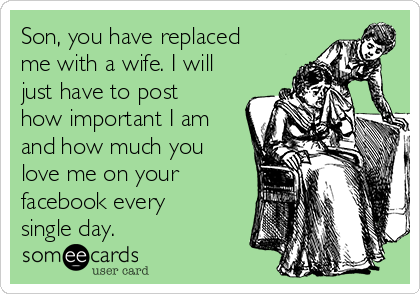 Son, you have replaced me with a wife. I will just have to post how important I am and how much you love me on your facebook every single day.