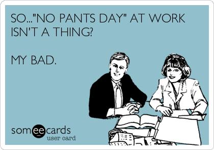 """SO...""""NO PANTS DAY"""" AT WORK ISN'T A THING?  MY BAD."""